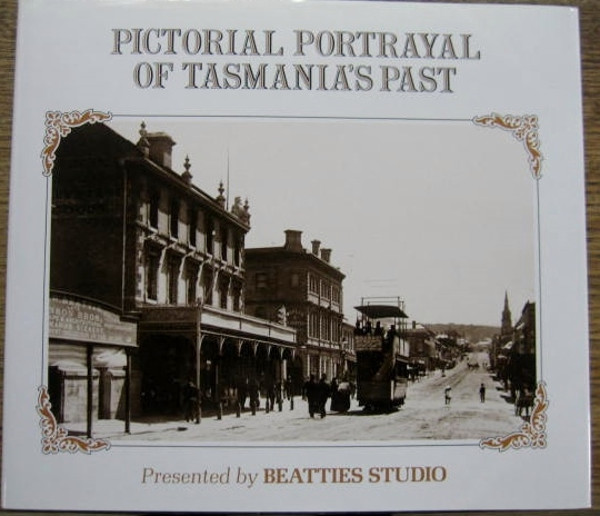 Image for Pictorial Portrayal of Tasmania's Past : from Beatties Studio, the oldest of its kind in Australia.