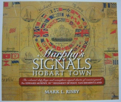 Image for Murphy's Signals, Hobart Town : the colonial ship flags and semaphore signal charts of convict guard Pte Edward Murphy, 99th Regiment of Foot, Van Diemen's Land.