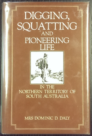 Image for Digging, Squatting and Pioneering Life in the Northern Territory of South Australia.