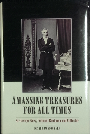 Image for Amassing Treasures For All Times : Sir George Grey, colonial bookman and collector.